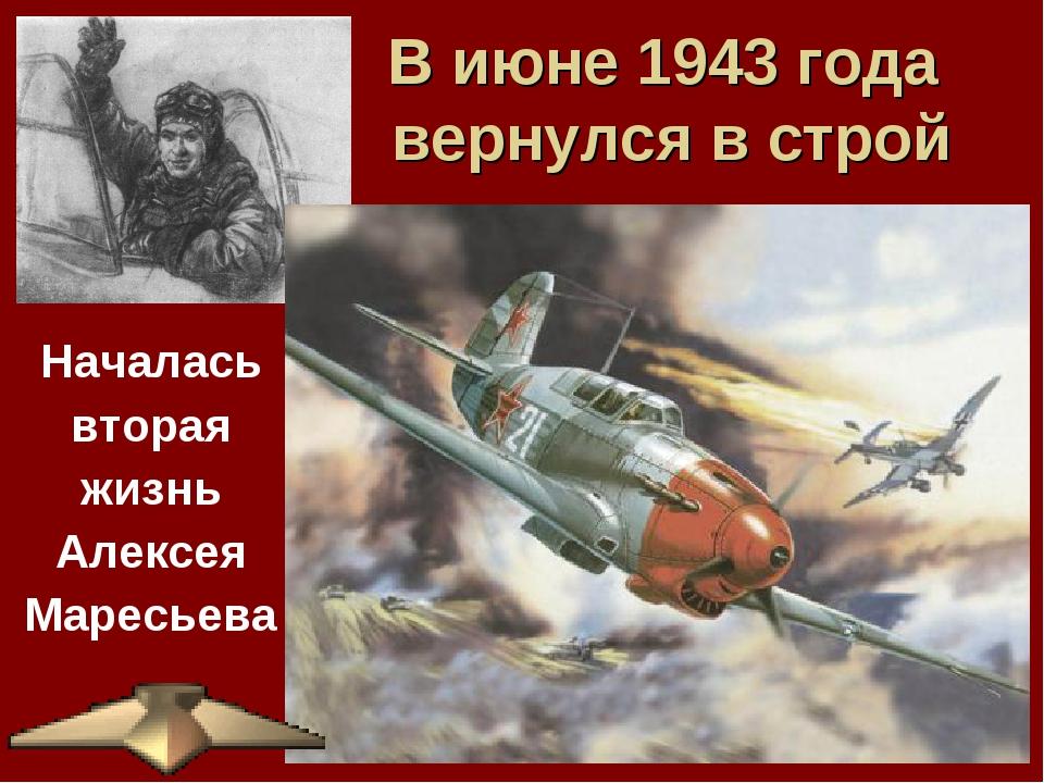 В июне 1943 года вернулся в строй Началась вторая жизнь Алексея Маресьева