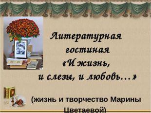 (жизнь и творчество Марины Цветаевой) Литературная гостиная «И жизнь, и слезы