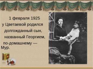 1 февраля 1925 у Цветаевой родился долгожданный сын, названный Георгием, по-
