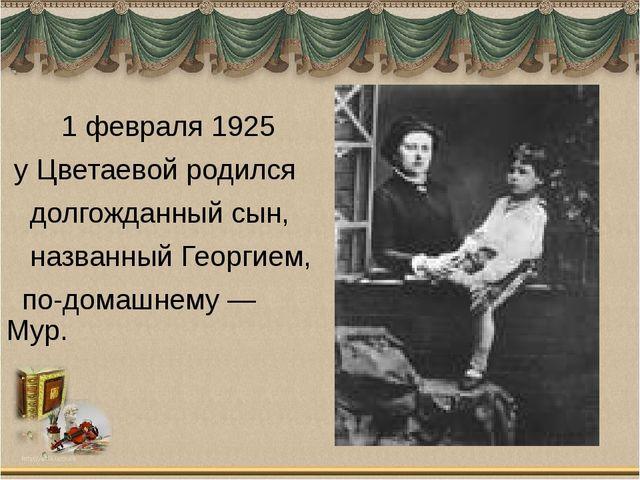 1 февраля 1925 у Цветаевой родился долгожданный сын, названный Георгием, по-...