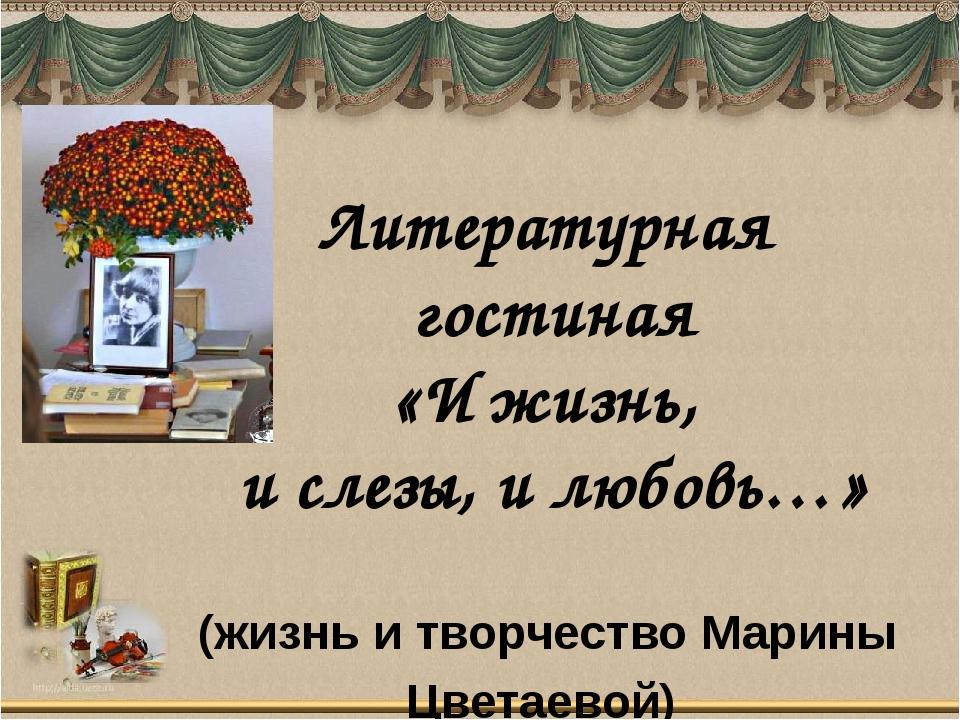 (жизнь и творчество Марины Цветаевой) Литературная гостиная «И жизнь, и слезы...