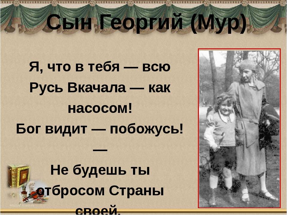 Сын Георгий (Мур) Я, что в тебя — всю Русь Вкачала — как насосом! Бог видит —...