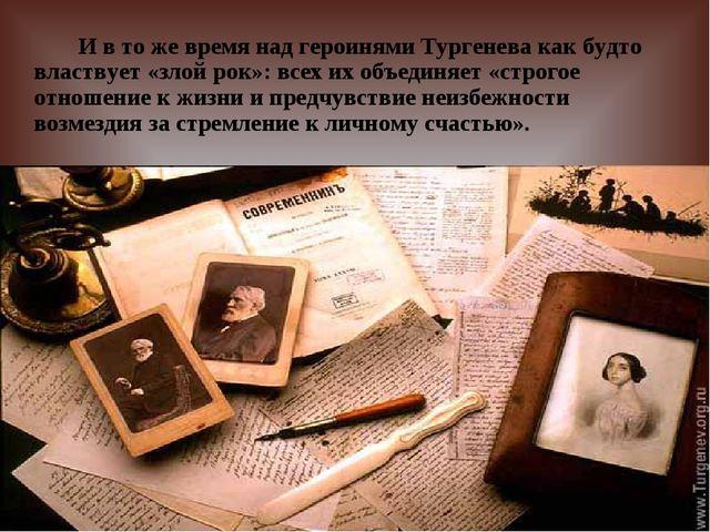 И в то же время над героинями Тургенева как будто властвует «злой рок»: всех...