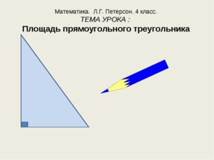 Математика. Л.Г. Петерсон. 4 класс. ТЕМА УРОКА : Площадь прямоугольного треуг