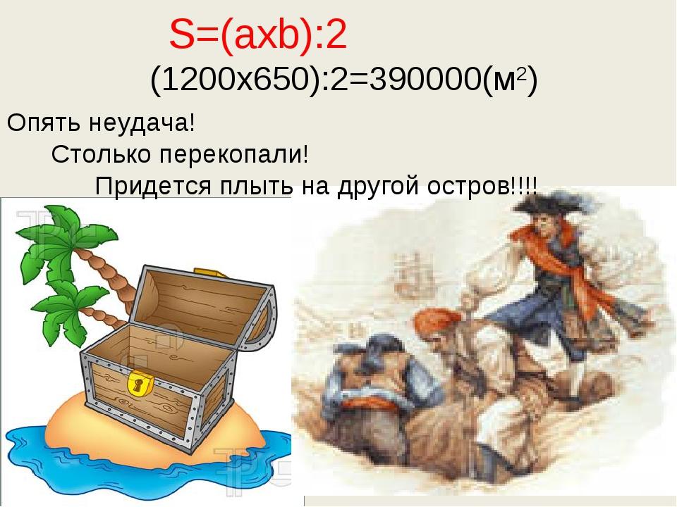 S=(axb):2 (1200x650):2=390000(м2) Опять неудача! Столько перекопали! Придетс...