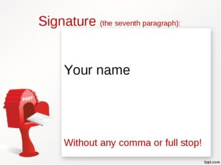 Signature (the seventh paragraph): Your name Without any comma or full stop!
