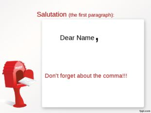 Salutation (the first paragraph): Dear Name, Don't forget about the comma!!!