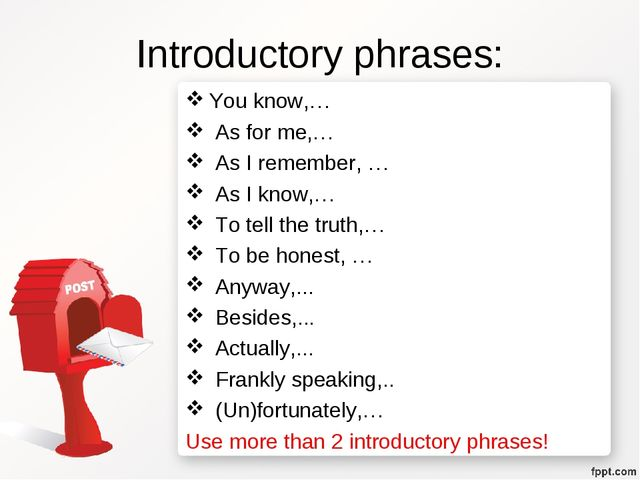 Introductory phrases: You know,… As for me,… As I remember, … As I know,… To...