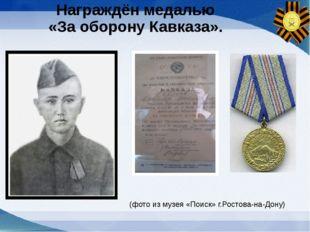 Награждён медалью «За оборону Кавказа». (фото из музея «Поиск» г.Ростова-на-Д