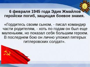 6 февраля 1945 года Эдик Жмайлов геройски погиб, защищая боевое знамя. «Горди
