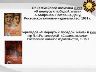 Об Э.Жмайлове написана книга «Я вернусь с победой, мама» А.Агафонов, Ростов-н