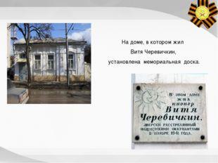 На доме, в котором жил Витя Черевичкин, установлена мемориальная доска.