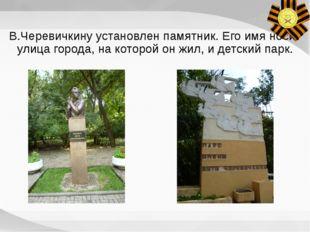В.Черевичкину установлен памятник. Его имя носит улица города, на которой он