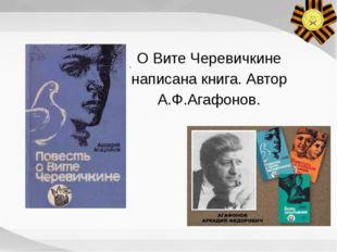 . О Вите Черевичкине написана книга. Автор А.Ф.Агафонов.