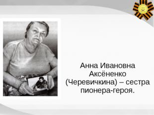 Анна Ивановна Аксёненко (Черевичкина) – сестра пионера-героя. Судьба родствен