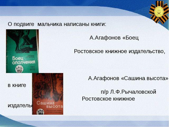 О подвиге мальчика написаны книги: А.Агафонов «Боец ополчения» Ростовское кни...