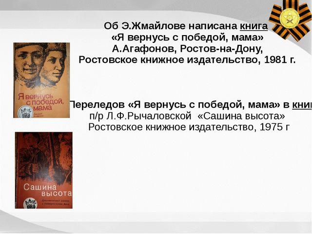 Об Э.Жмайлове написана книга «Я вернусь с победой, мама» А.Агафонов, Ростов-н...
