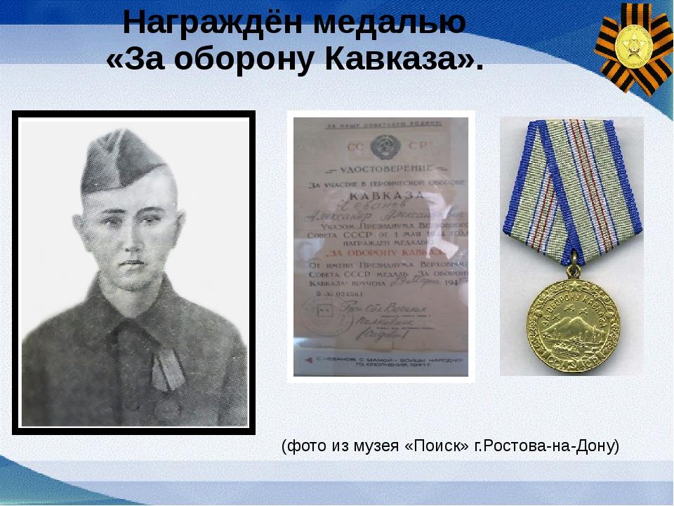 Награждён медалью «За оборону Кавказа». (фото из музея «Поиск» г.Ростова-на-Д...