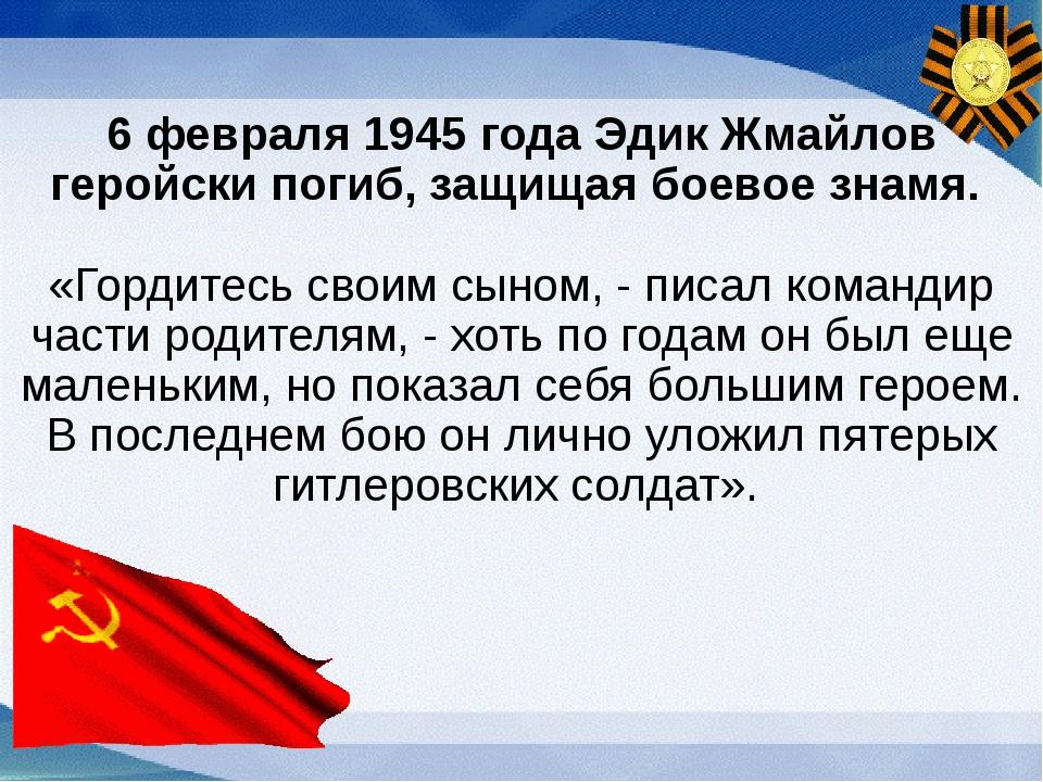 6 февраля 1945 года Эдик Жмайлов геройски погиб, защищая боевое знамя. «Горди...