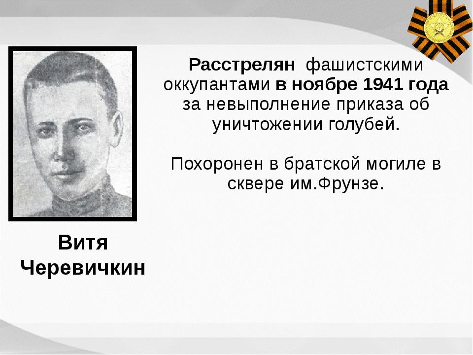 Расстрелян фашистскими оккупантами в ноябре 1941 года за невыполнение приказа...