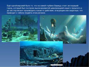 Ещё одной версией было то, что на самой глубине Бермуд стоит затонувший город