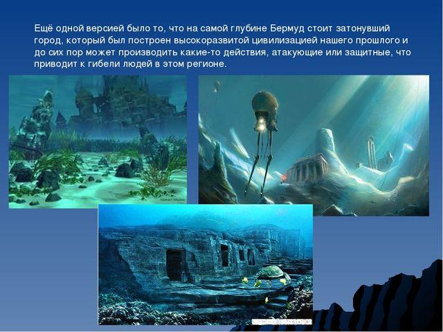 Ещё одной версией было то, что на самой глубине Бермуд стоит затонувший город...