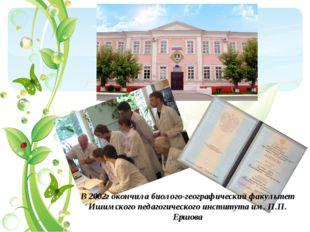В 2002г окончила биолого-географический факультет Ишимского педагогического и
