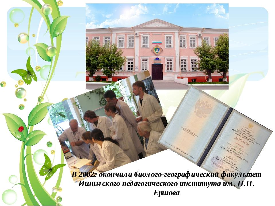 В 2002г окончила биолого-географический факультет Ишимского педагогического и...