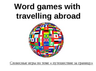 Word games with travelling abroad Словесные игры по теме « путешествие за гр