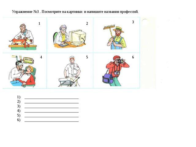 Упражнение №3 . Посмотрите на картинки и напишите названия профессий. 1 4 5 6...
