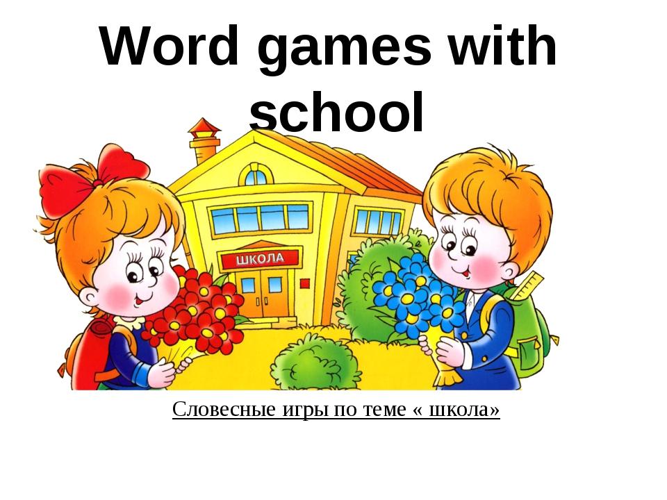Word games with school Словесные игры по теме « школа»