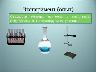 Эксперимент (опыт) Сущность метода: изучение в специально создаваемых и контр