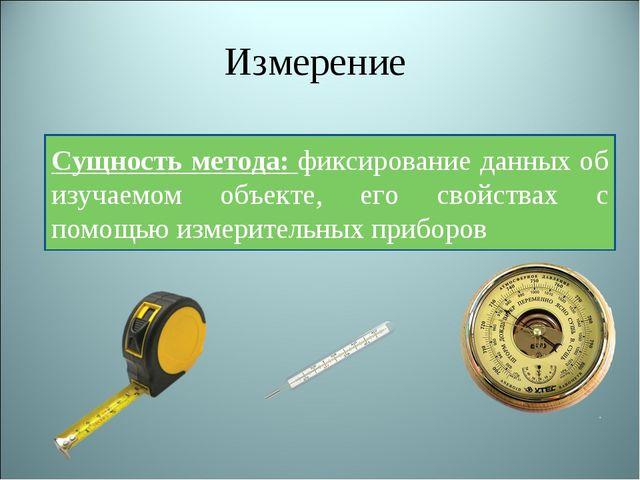 Измерение Сущность метода: фиксирование данных об изучаемом объекте, его свой...