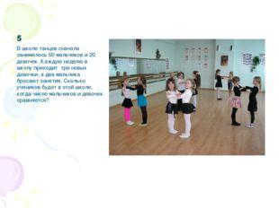 5 В школе танцев сначала занималось 60 мальчиков и 20 девочек. Каждую неделю
