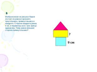 6 Изображенная на рисунке башня состоит из равностороннего треугольника, прям