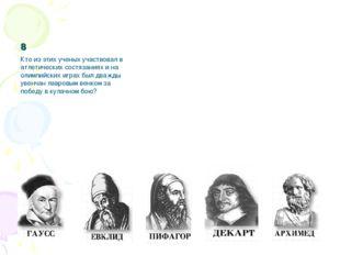 8 Кто из этих ученых участвовал в атлетических состязаниях и на олимпийских и