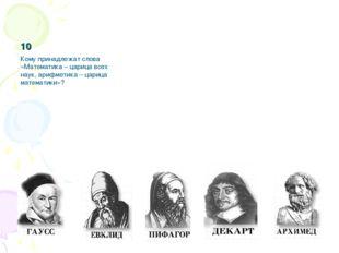 10 Кому принадлежат слова «Математика – царица всех наук, арифметика – цариц