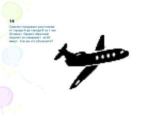 14 Самолет покрывает расстояние от города А до города В за 1 час 20 минут. Од