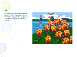 15 На озере росли лилии. Каждый день их число удваивалось и на 20-й день заро