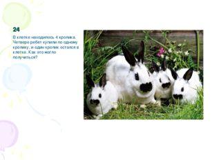 24 В клетке находилось 4 кролика. Четверо ребят купили по одному кролику, и о