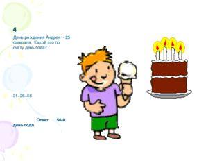 4 День рождения Андрея - 25 февраля. Какой это по счету день года? 31+25=56 О