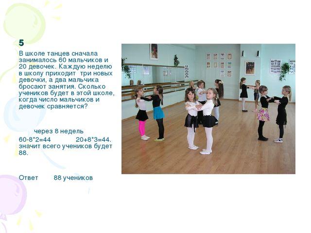 5 В школе танцев сначала занималось 60 мальчиков и 20 девочек. Каждую неделю...