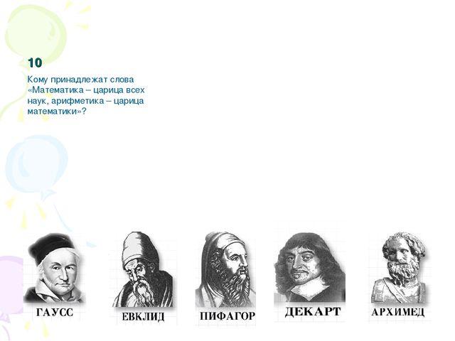 10 Кому принадлежат слова «Математика – царица всех наук, арифметика – цариц...