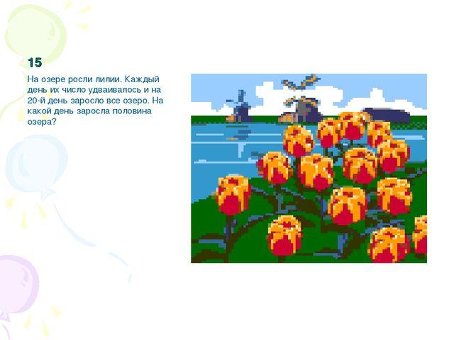 15 На озере росли лилии. Каждый день их число удваивалось и на 20-й день заро...