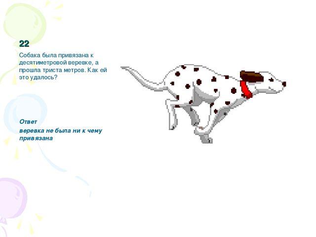 22 Собака была привязана к десятиметровой веревке, а прошла триста метров. Ка...