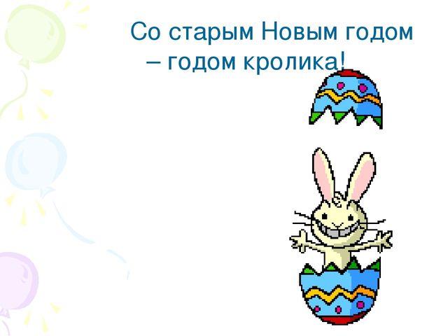Со старым Новым годом – годом кролика!