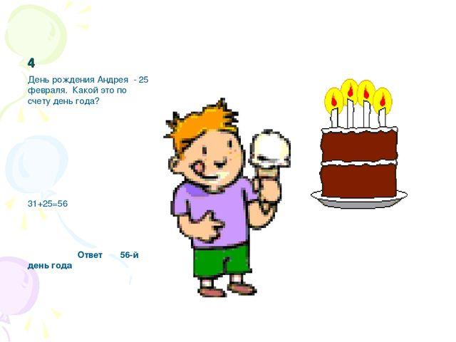 4 День рождения Андрея - 25 февраля. Какой это по счету день года? 31+25=56 О...