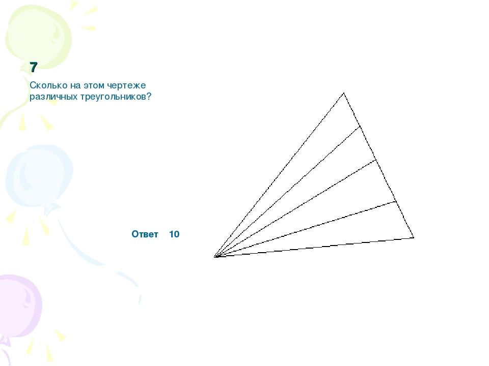 7 Сколько на этом чертеже различных треугольников? Ответ 10