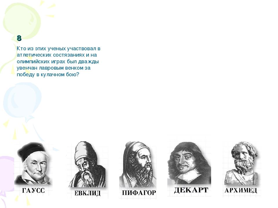 8 Кто из этих ученых участвовал в атлетических состязаниях и на олимпийских и...