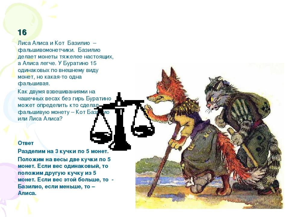 16 Лиса Алиса и Кот Базилио – фальшивомонетчики. Базилио делает монеты тяжеле...